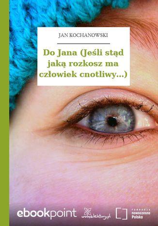 Okładka książki/ebooka Do Jana (Jeśli stąd jaką rozkosz ma człowiek cnotliwy...)