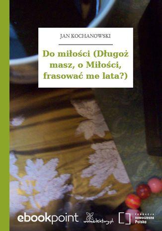 Okładka książki/ebooka Do miłości (Długoż masz, o Miłości, frasować me lata?)