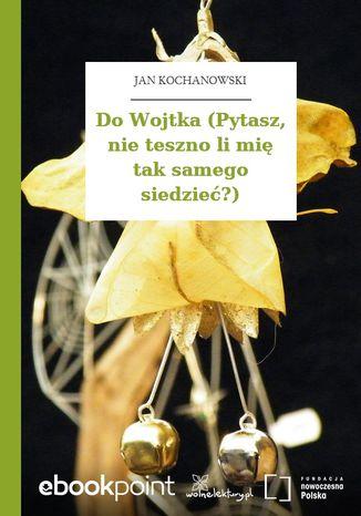 Okładka książki Do Wojtka (Pytasz, nie teszno li mię tak samego siedzieć?)