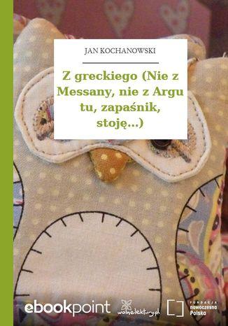 Okładka książki Z greckiego (Nie z Messany, nie z Argu tu, zapaśnik, stoję...)