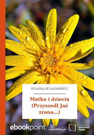 Okładka książki Matka i dziecię (Przyszedł Jaś zrana...)