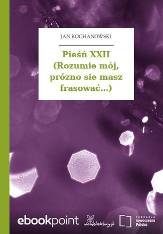 Okładka książki/ebooka Pieśń XXII (Rozumie mój, prózno sie masz frasować...)