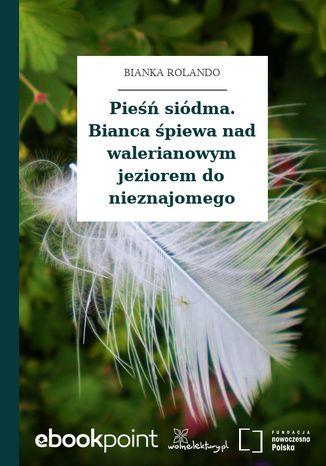 Okładka książki Pieśń siódma. Bianca śpiewa nad walerianowym jeziorem do nieznajomego