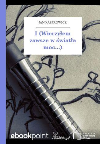 Okładka książki I (Wierzyłem zawsze w światła moc...)