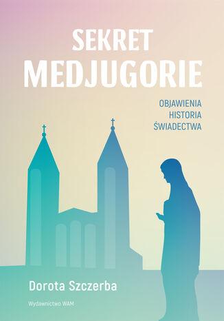 Okładka książki/ebooka Sekret Medjugorie. Objawienia, historia, świadectwa
