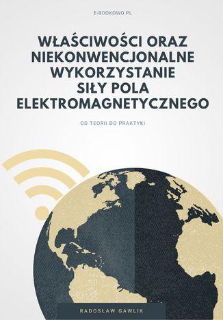 Okładka książki Właściwości oraz niekonwencjonalne wykorzystanie siły pola elektromagnetycznego