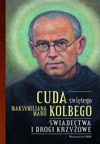 Okładka książki Cuda świętego Maksymiliana Marii Kolbego część 2. Świadectwa i drogi krzyżowe