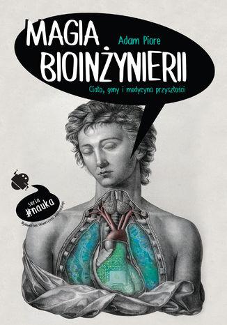 Okładka książki Magia bioinżynierii. Ciało, geny i medycyna przyszłości