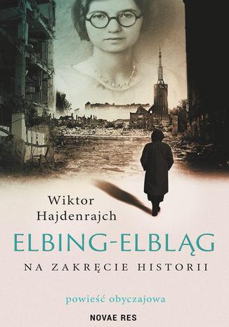 Okładka książki/ebooka  Elbing-Elbląg. Na zakręcie historii. Powieść obyczajowa