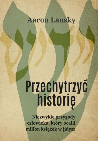 Okładka książki/ebooka Przechytrzyć historię. Niezwykłe przygody człowieka, który ocalił milion książek w jidysz