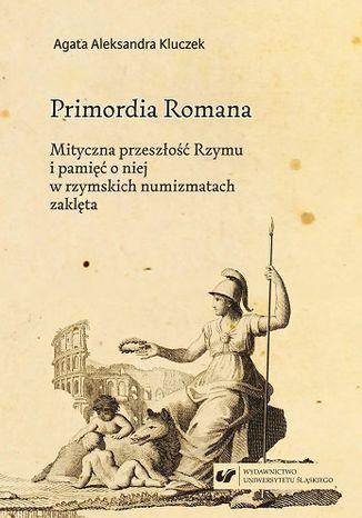 Okładka książki Primordia Romana. Mityczna przeszłość Rzymu i pamięć o niej w rzymskich numizmatach zaklęta