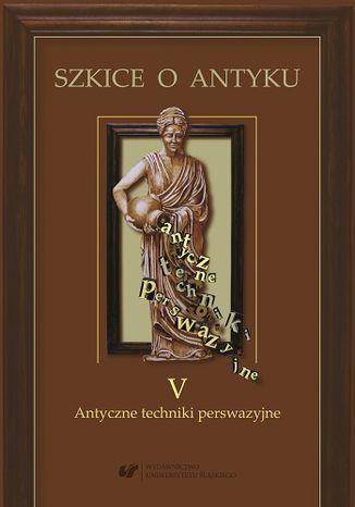 Okładka książki Szkice o antyku T 5. Antyczne techniki perswazyjne