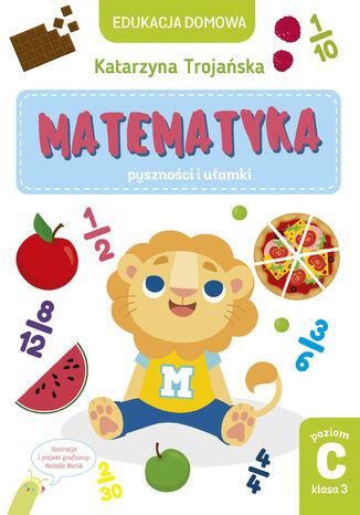 Okładka książki/ebooka Tytuł: Matematyka  pyszności i ułamki. Poziom C, klasa 3