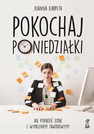 Okładka książki Pokochaj poniedziałki. Jak poradzić sobie z wypaleniem zawodowym?