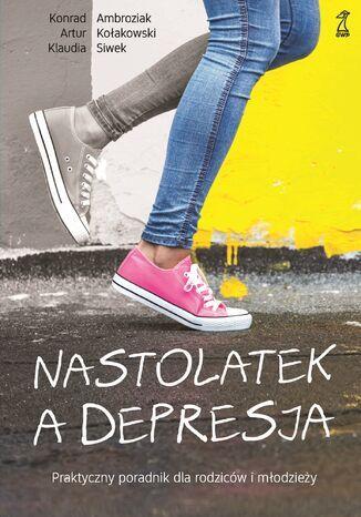 Okładka książki/ebooka Nastolatek a depresja. Praktyczny poradnik dla rodziców i młodzieży