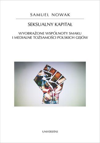 Okładka książki/ebooka Seksualny kapitał. Wyobrażone wspólnoty smaku i medialne tożsamości polskich gejów