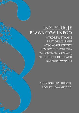 Okładka książki/ebooka Instytucje prawa cywilnego wykorzystywane przy określaniu wysokości szkody i zadoścuczynienia za doznaną krzywdę na gruncie regulacji karnoprawnych