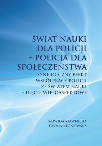 Okładka książki Świat nauki dla Policji - Policja dla społeczeństwa. Synergiczny efekt współpracy Policji ze światem nauki - ujęcie wieloaspektowe
