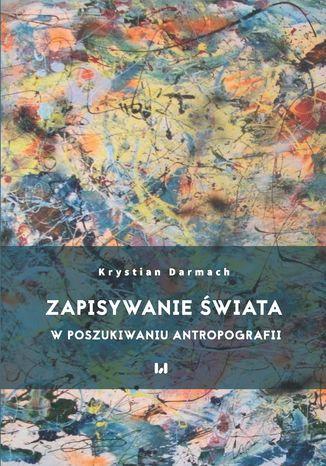 Okładka książki Zapisywanie świata. W poszukiwaniu antropografii