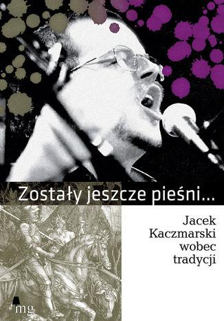 Okładka książki/ebooka Zostały jeszcze pieśni... Jacek Kaczmarski wobec tradycji