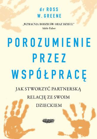Okładka książki/ebooka Porozumienie przez współpracę. Jak stworzyć partnerską relację ze swoim dzieckiem