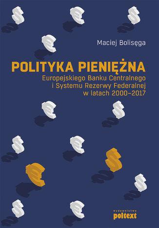 Okładka książki Polityka pieniężna Europejskiego Banku Centralnego i Systemu Rezerwy Federalnej w latach 2000-2017