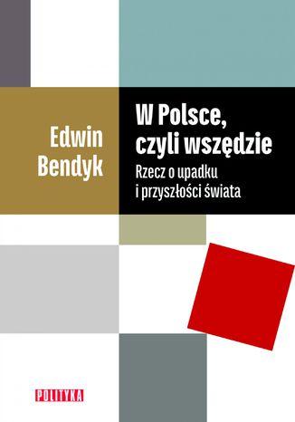 Okładka książki W Polsce, czyli wszędzie. Rzecz o upadku i przyszłości świata