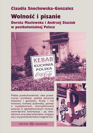 Okładka książki/ebooka Wolność i pisanie Dorota Masłowska i Andrzej Stasiuk w postkolonialnej Polsce