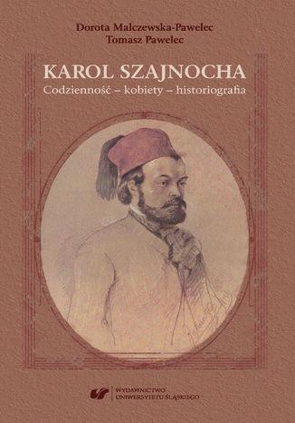 Okładka książki Karol Szajnocha. Codzienność - kobiety - historiografia