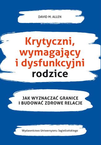Okładka książki/ebooka Krytyczni, wymagający i dysfunkcyjni rodzice Jak wyznaczać granice i budować zdrowe relacje