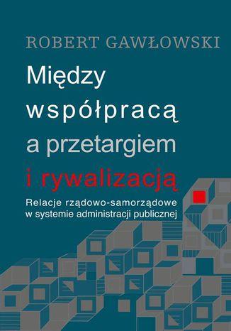 Okładka książki/ebooka Między współpracą a przetargiem i rywalizacją. Relacje rządowo-samorządowe w systemie administracji publicznej