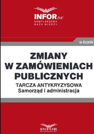 Okładka książki/ebooka Zmiany w zamówieniach publicznych .Tarcza antykryzysowa.Samorząd i administracja