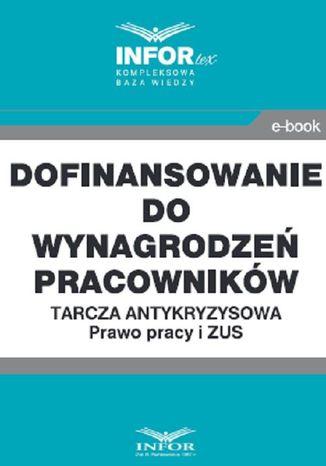 Okładka książki/ebooka Dofinansowanie do wynagrodzeń pracowników.Tarcza antykryzysowa.Prawo Pracy i ZUS