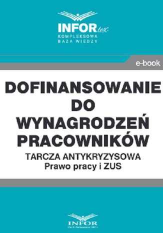 Okładka książki Dofinansowanie do wynagrodzeń pracowników.Tarcza antykryzysowa.Prawo Pracy i ZUS