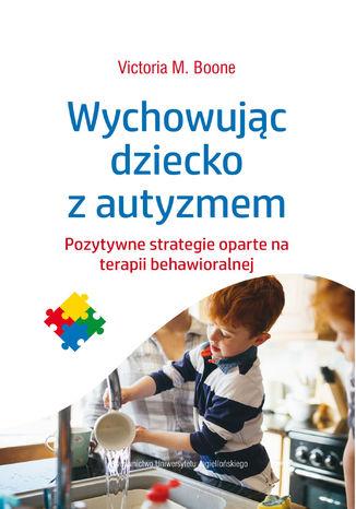 Okładka książki Wychowując dziecko z autyzmem. Pozytywne strategie oparte na terapii behawioralnej