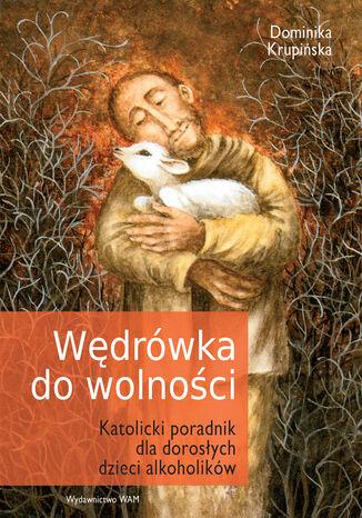 Okładka książki/ebooka Wędrówka do wolności. Katolicki poradnik dla dorosłych dzieci alkoholików