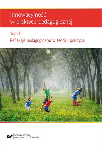 Okładka książki/ebooka Innowacyjność w praktyce pedagogicznej. T. 2: Refleksje pedagogiczne w teorii i praktyce