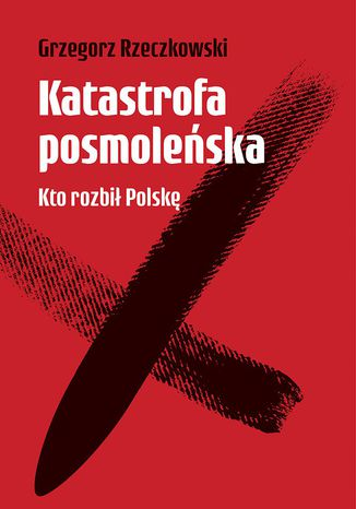Okładka książki/ebooka Katastrofa posmoleńska. Kto rozbił Polskę