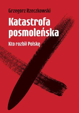 Okładka książki Katastrofa posmoleńska. Kto rozbił Polskę