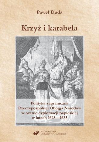 Okładka książki Krzyż i karabela. Polityka zagraniczna Rzeczypospolitej Obojga Narodów w ocenie dyplomacji papieskiej w latach 1623-1635