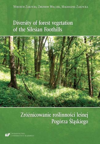 Okładka książki Diversity of forest vegetation of the Silesian Foothills / Zróżnicowanie roślinności leśnej Pogórza Śląskiego