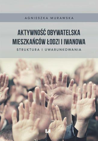 Okładka książki Aktywność obywatelska mieszkańców Łodzi i Iwanowa. Struktura i uwarunkowania