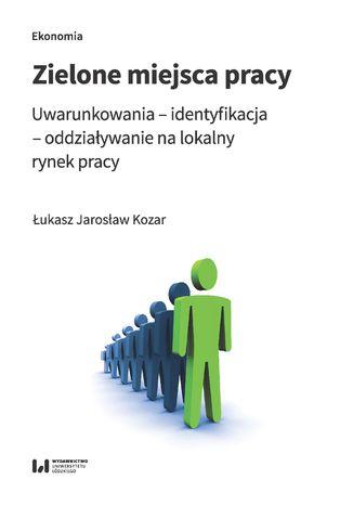 Okładka książki Zielone miejsca pracy. Uwarunkowania - identyfikacja - oddziaływanie na lokalny rynek pracy