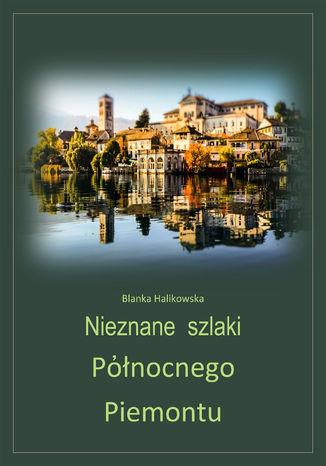 Okładka książki Nieznane szlaki północnego Piemontu