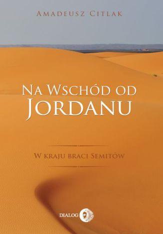 Okładka książki Na wschód od Jordanu. W kraju braci Semitów