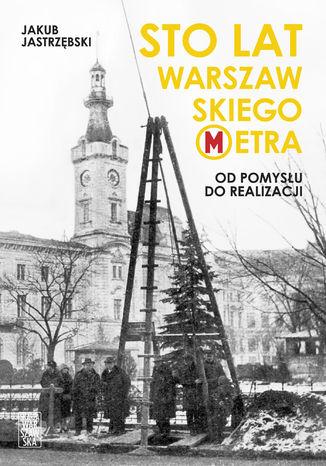 Okładka książki/ebooka Sto lat warszawskiego metra. Od pomysłu do realizacji