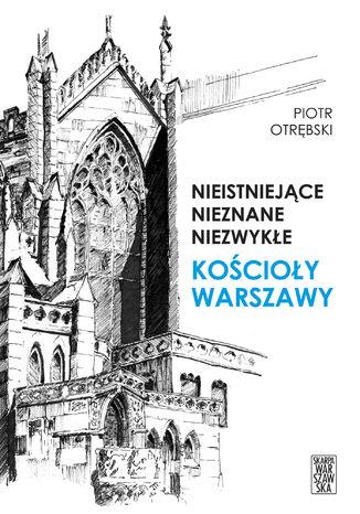 Okładka książki/ebooka Nieistniejące, nieznane, niezwykłe. Kościoły Warszawy