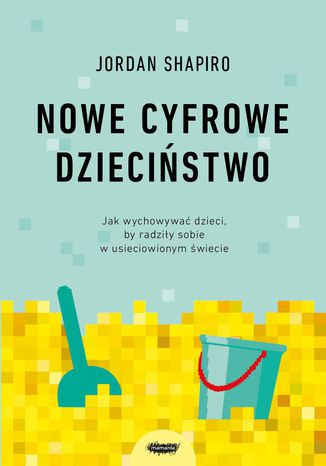 Okładka książki Nowe cyfrowe dzieciństwo. Jak wychowywać dzieci, by radziły sobie w usieciowionym świecie