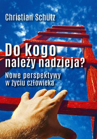 Okładka książki/ebooka Do kogo należy nadzieja? Nowe perspektywy w życiu człowieka