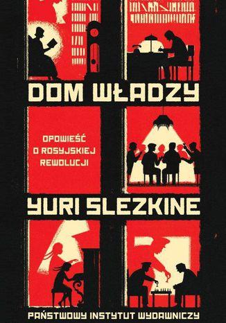 Okładka książki Dom Władzy. Opowieść o rosyjskiej rewolucji